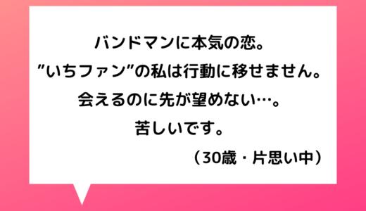 【恋愛相談】30代女性~片思いの相手はバンドマン。いちファンから昇格したい…!【恋愛の悩み】