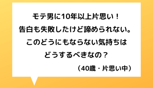 【恋愛相談】40代女性~モテ男に片思い10年!彼以上の人に出会えません。【恋愛の悩み】
