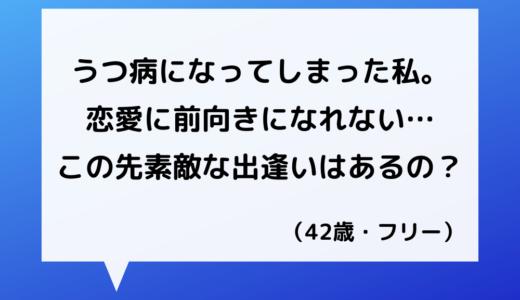 【恋愛相談】40代女性~うつ病の私に恋愛・結婚は難しい?【恋愛の悩み】