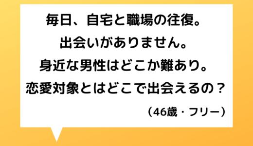 【恋愛相談】40代女性~身近な男性は難ありばかり…どうやったら出会えるの?【恋愛の悩み】