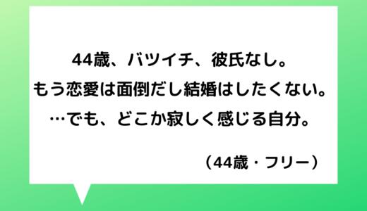 【恋愛相談】40代女性~バツイチで結婚はこりごり!恋愛が面倒だけど少し寂しい気持ちも…【恋愛の悩み】
