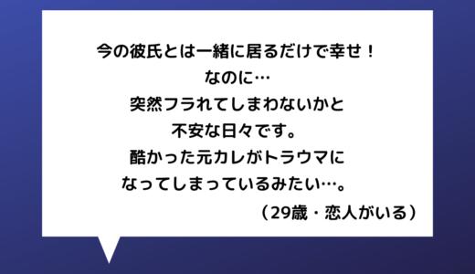 【恋愛相談】20代女性~元カレがトラウマ…今カレとは幸せな日々なのにいつかフラれないかと不安で。。【恋愛の悩み】