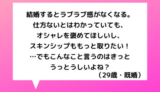【恋愛相談】20代女性~結婚するとラブラブ感が…マメに褒めてほしい!スキンシップももっと取りたい!…求めすぎはうっとうしい?【恋愛の悩み】
