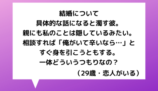 【恋愛相談】20代女性~将来のことは考えていると言いつつ結婚話を濁す彼氏!親にも私の存在は隠されているみたい…【恋愛の悩み】